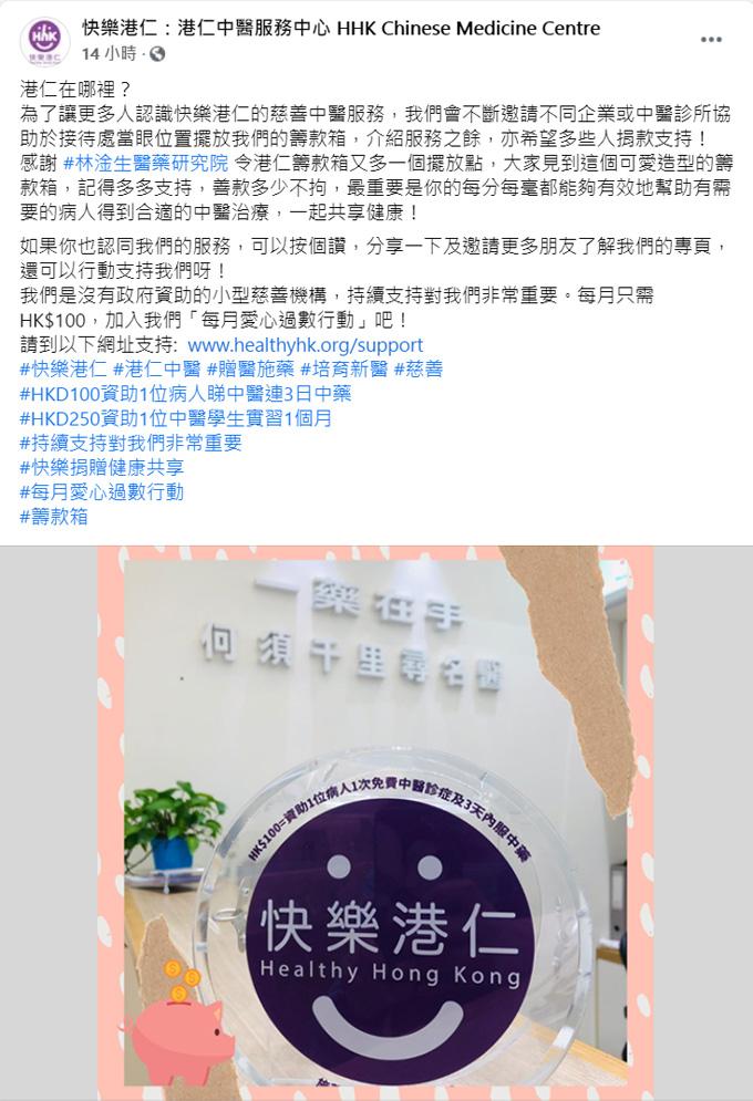 林淦生專科產品專門店已設置「快樂港仁」籌款箱 「快樂港仁」於2015年1月創立,從2015年起已累積服務超過五萬多人次,服務對象包括貧困基層及缺乏支援的長者。他們一直以仁為本,藉仁愛之心致力協助香港基層及長者,特別照顧及改善其身體和心靈質素。 「快樂港仁」為香港註冊的非牟利慈善機構 (慈善稅務登記號:91/13924),在沒有接受任何政府或基金會的資助下,十分需要來自公眾及企業的善心捐款以支持服務。 林淦生醫藥研究院一直致力推動中醫學,為頑疾患者及其家人送上健康與希望,同時亦設有義診及資助予家境困難病人。本院希望為社會大眾提供更多援助,因此與「快樂港仁」合作,於林淦生專科產品專門店設置籌款箱,略盡綿力。 來年會持續為更多機構提供協助,希望在醫治病患之外的更多範疇幫助大眾。