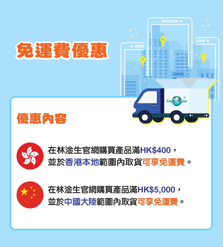 免運費優惠 優惠內容 在林淦生官網購買產品滿HK$400, 並於香港本地範圍內取貨可享免運費。 在林淦生官網購買產品滿HK$5,000, 並於中國大陸範圍內取貨可享免運費。